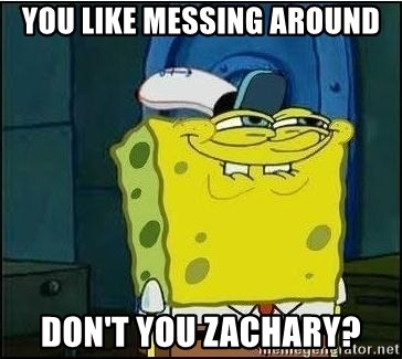 Spongebob Face - YOU LIKE MESSING AROUND DON'T YOU ZACHARY?