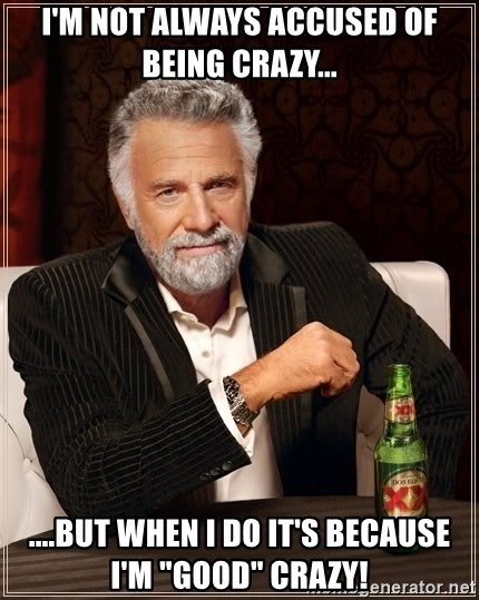 "The Most Interesting Man In The World - I'm not always accused of being crazy... ....but when I do it's because I'm ""Good"" Crazy!"