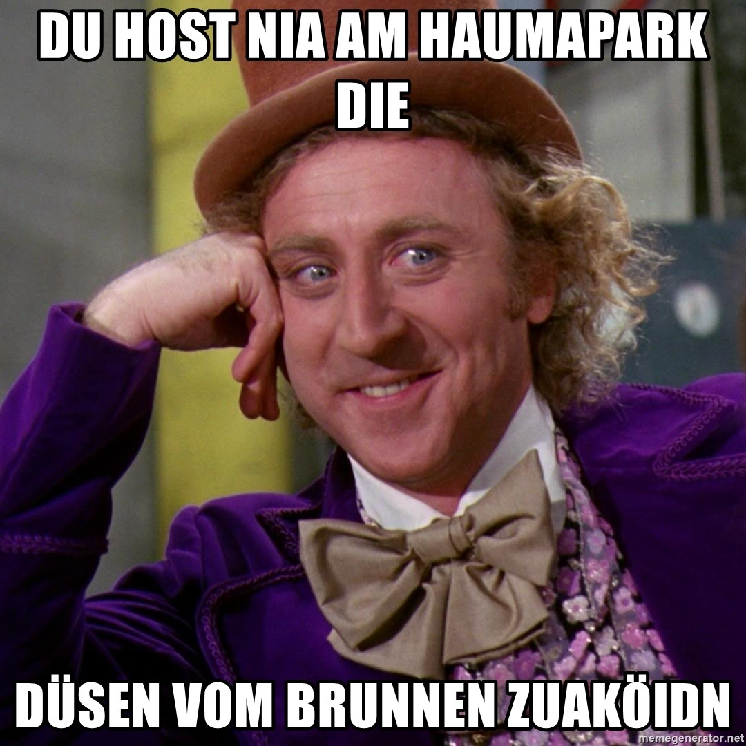 Willy Wonka - du host nia am haumapark die düsen vom brunnen zuaköidn