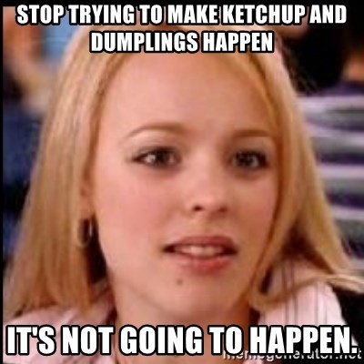 regina george fetch - STOP TRYING TO MAKE KETCHUP AND DUMPLINGS HAPPEN IT'S NOT GOING TO HAPPEN.