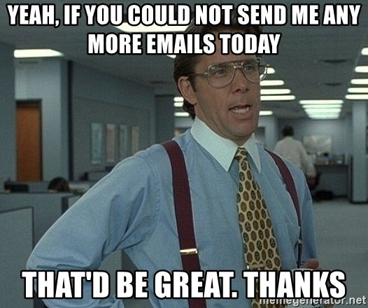 Office Space That Would Be Great - Yeah, if you could not send me any more emails today That'd be great. Thanks