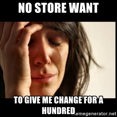 First World Problems - no store want to give me change for a hundred