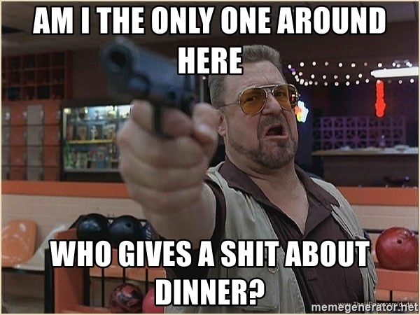 WalterGun - Am I the only one around here who gives a shit about dinner?