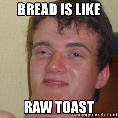 really high guy - Bread is like  RAW TOAST