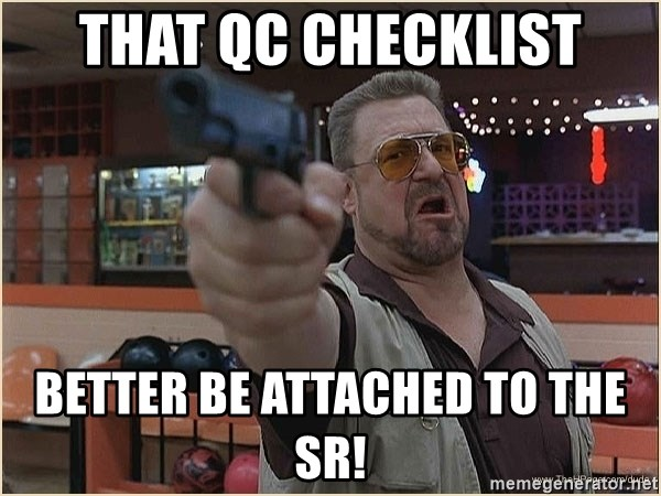 WalterGun - that QC checklist better be attached to the SR!