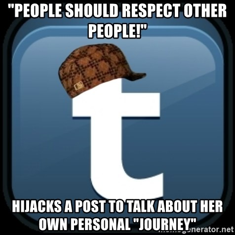 """Scumblr - """"PEOPLE SHOULD RESPECT OTHER PEOPLE!"""" HIJACKS A POST TO TALK ABOUT HER OWN PERSONAL """"JOURNEY"""""""
