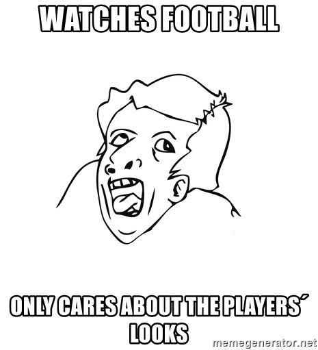 genius rage meme - Watches football only cares about the players´ looks