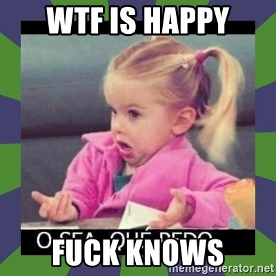¿O sea,que pedo? - wtf is happy fuck knows
