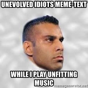 Serious Jinder Mahal - Unevolved idiots meme-text while I play unfitting music