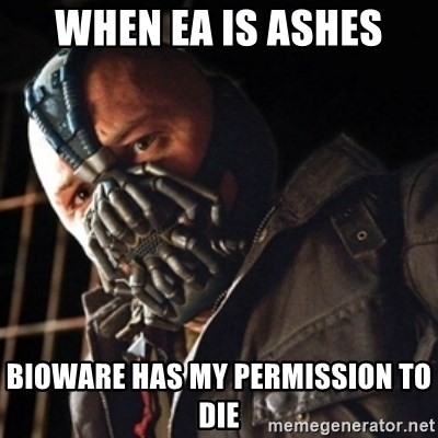 Only then you have my permission to die - WHEN EA IS ASHES BIOWARE HAS MY PERMISSION TO DIE
