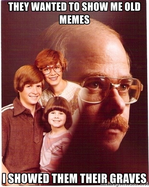 Vengeance Dad - They wanted to show me old memes I showed them their graves
