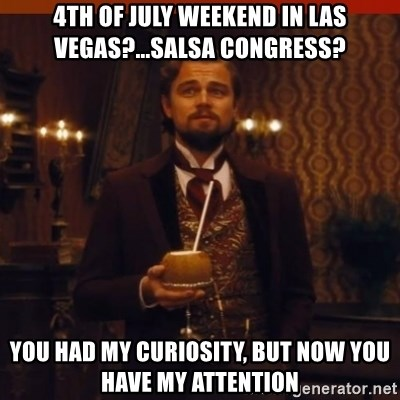 you had my curiosity dicaprio - 4TH OF JULY WEEKEND IN LAS VEGAS?...SALSA CONGRESS? YOU HAD MY CURIOSITY, BUT NOW YOU HAVE MY ATTENTION