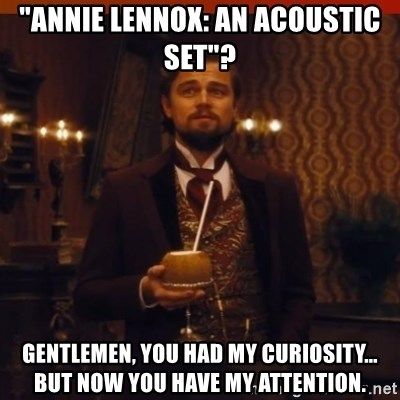 """you had my curiosity dicaprio - """"Annie Lennox: an acoustic set""""? Gentlemen, you had my curiosity… but now you have my attention."""
