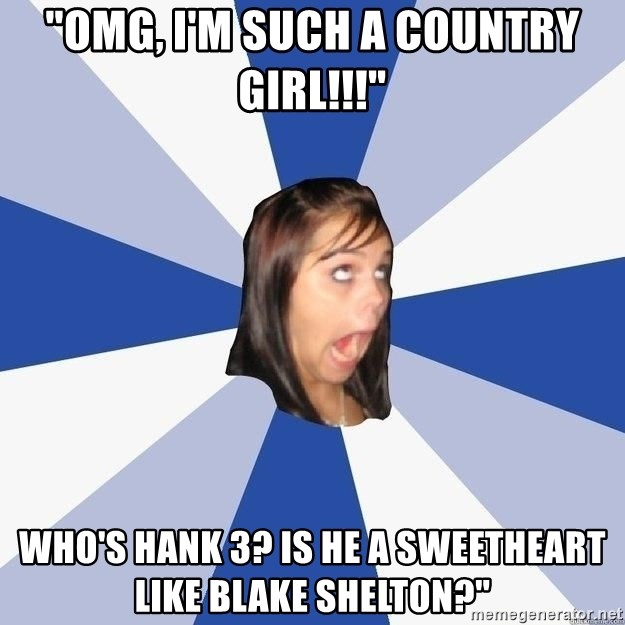 """Annoying Facebook Girl - """"Omg, I'm Such a Country Girl!!!"""" Who's Hank 3? Is He a Sweetheart like Blake Shelton?"""""""