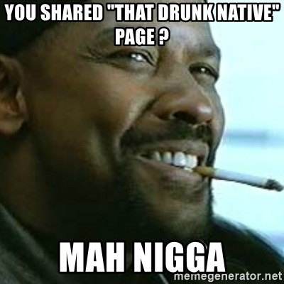 "My Nigga Denzel - you shared ""that drunk native"" page ? mah nigga"