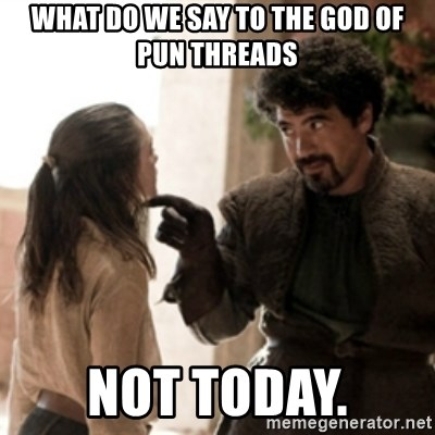 Not today arya - What do we say to the god of pun threads not today.