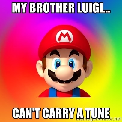 Mario Says - my brother luigi... can't carry a tune