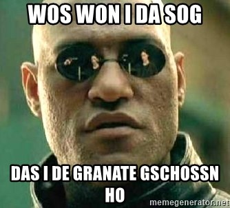 What if I told you / Matrix Morpheus - WOS WON I DA SOG DAS I DE GRANATE GSCHOSSN HO