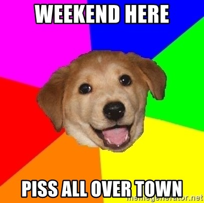 Advice Dog - Weekend here Piss all over town