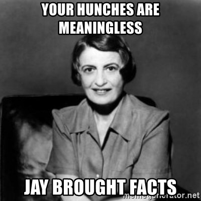 Ayn Rand - your hunches are meaningless Jay brought facts
