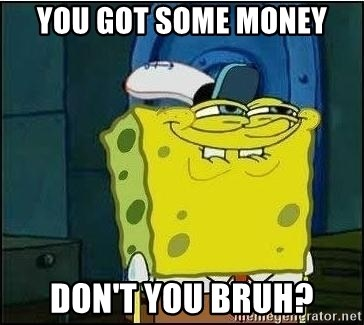Spongebob Face - you got some money don't you bruh?