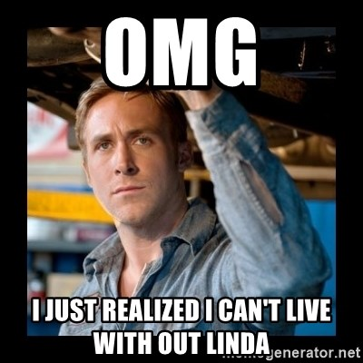 Confused Ryan Gosling - OMG I just realized i can't live with out linda