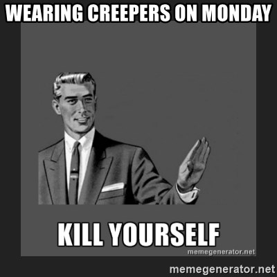 kill yourself guy - WEARING CREEPERS ON MONDAY