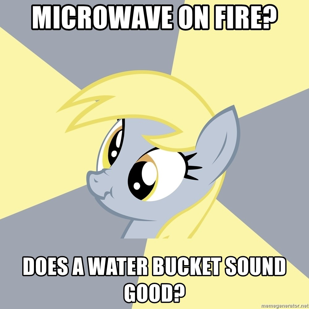 Badvice Derpy - microwave on fire? does a water bucket sound good?