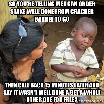 skeptical black kid - So you're telling me I can order stake well done from Cracker Barrel to go Then call back 15 minutes later and say it wasn't well done a get a whole other one for free?