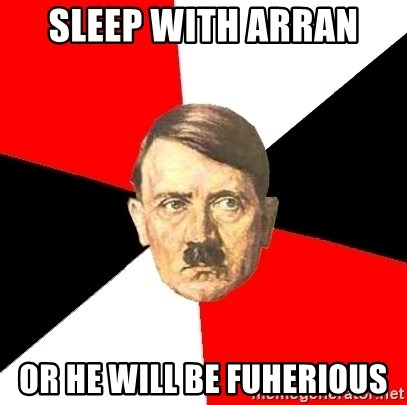 Advice Hitler - sleep with arran  or he will be fuherious