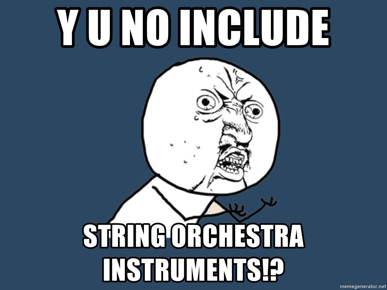 Y U No - Y U NO INCLUDE STRING ORCHESTRA INSTRUMENTS!?