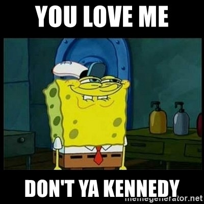 Don't you, Squidward? - YOU LOVE ME  DON'T YA KENNEDY