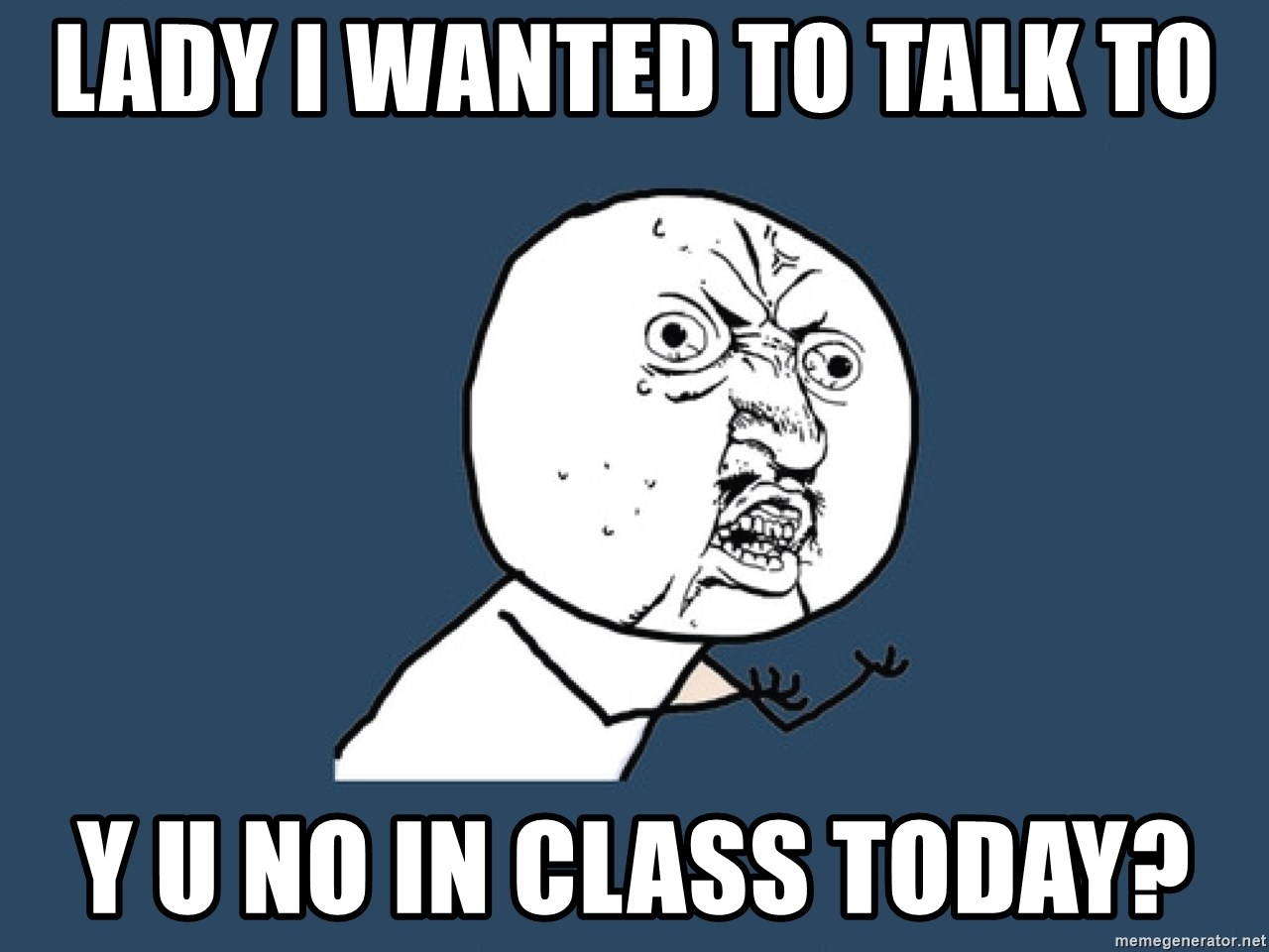 Y U No - lady i wanted to talk to y u no in class today?