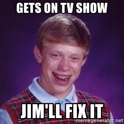 Bad Luck Brian - GETS ON TV SHOW JIM'LL FIX IT