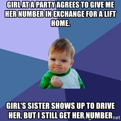 Success Kid - girl at a party agrees to give me her number in exchange for a lift home. Girl's sister shows up to drive her, but I still get her number