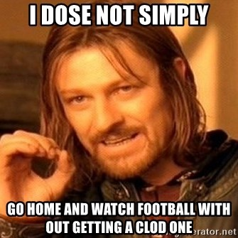 One Does Not Simply - I Dose nOt simply Go home and watch football with Out getting a clod one