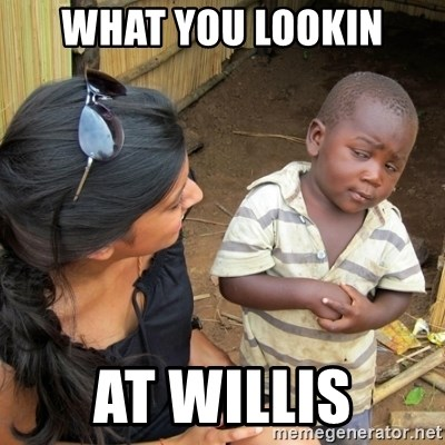you mean to tell me black kid - WHAT YOU LOOKIN AT WILLIS
