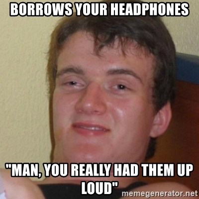 "Stoner Stanley - borrows your headphones ""Man, you really had them up loud"""