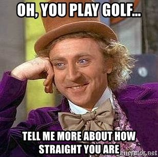 Willy Wonka - OH, YOU PLAY GOLF… TELL ME MORE ABOUT HOW STRAIGHT YOU ARE