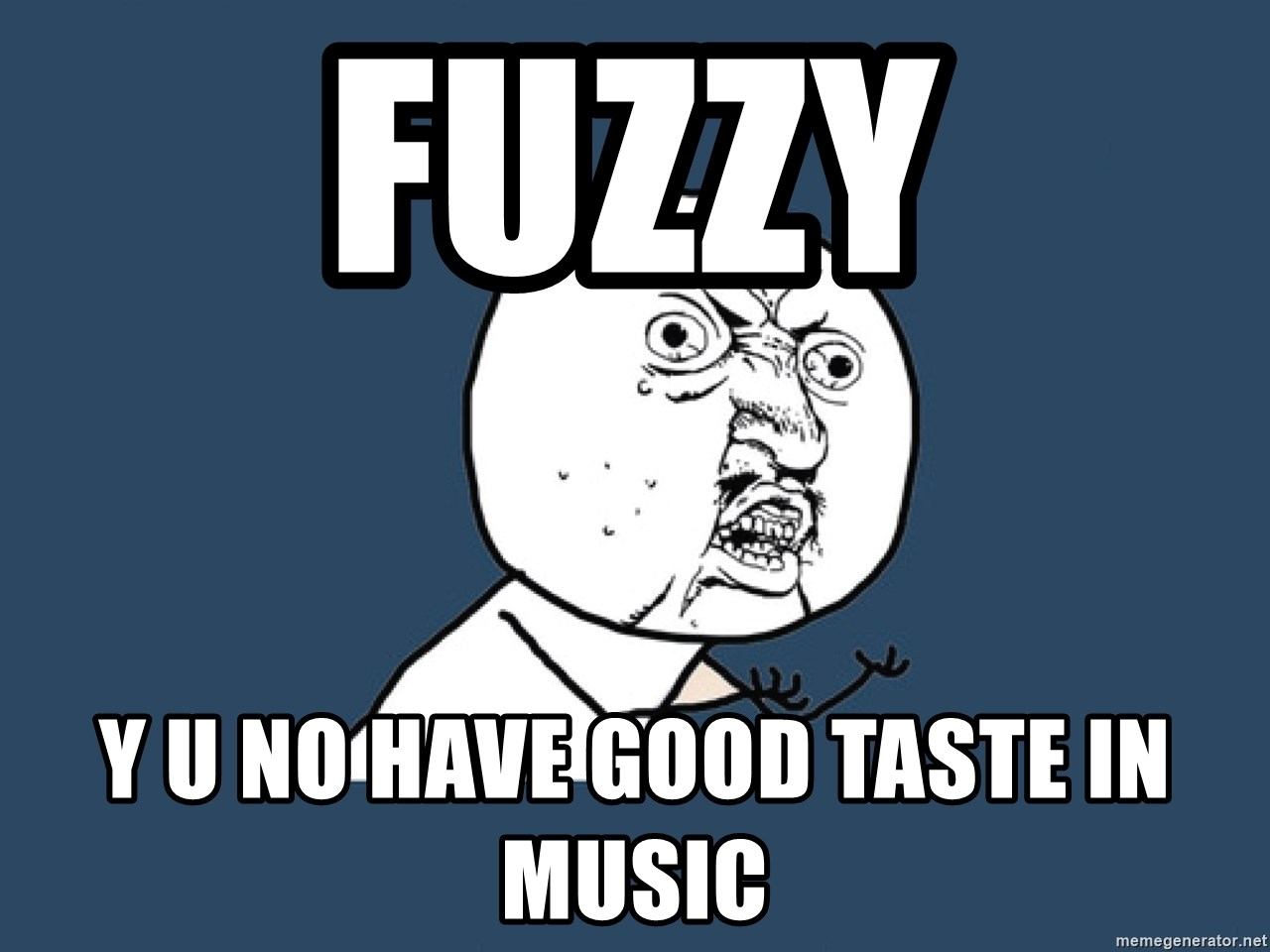 Y U No - FUZZY Y U NO HAVE GOOD TASTe IN MUSIC