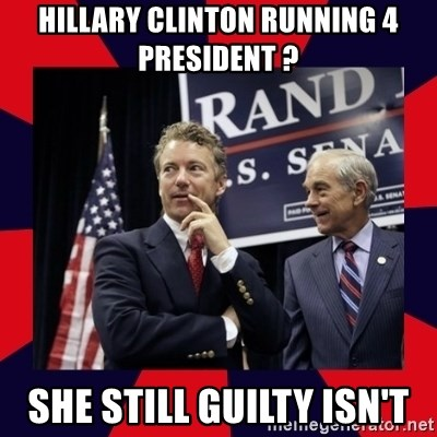 Rand Paul - Hillary CLINTON running 4 president ?  she still guilty isn't