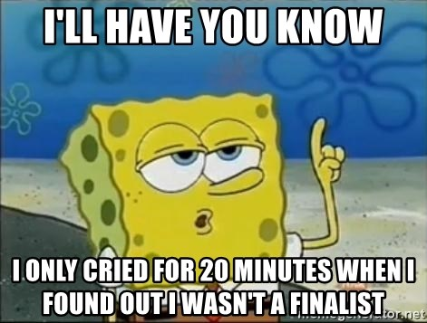 Spongebob - I'll have you know I only cried for 20 minutes when i found out i wasn't a finalist