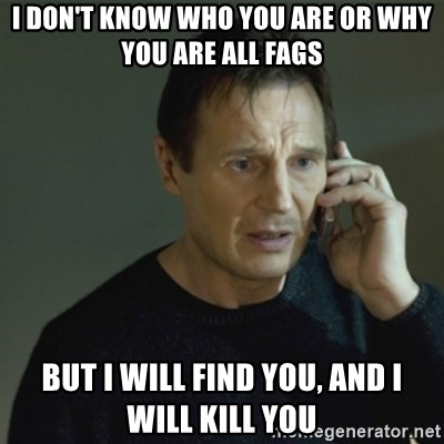 I don't know who you are... - I DON'T KNOW WHO YOU ARE OR WHY YOU ARE ALL FAGS BUT I WILL FIND YOU, AND I WILL KILL YOU