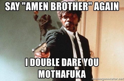 "I double dare you - say ""amen brother"" again i double dare you mothafuka"