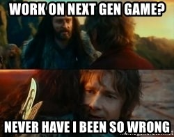 Never Have I Been So Wrong - Work on next gen game? Never have I been so wrong