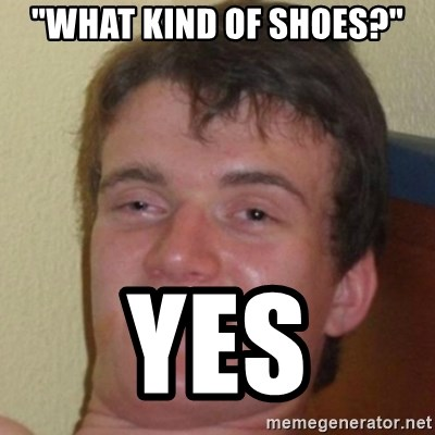 """10guy - """"what kind of SHOES?"""" yes"""