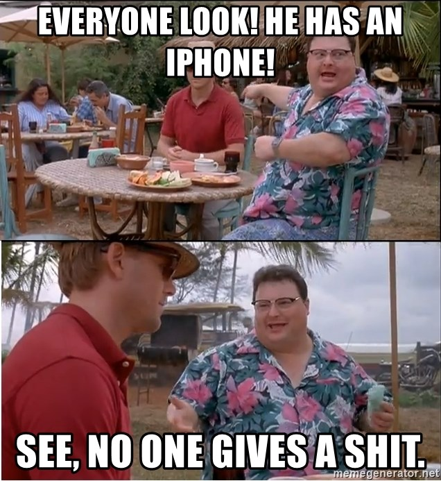 See? Nobody Cares - everyone look! he has an iphone! see, no one gives a shit.