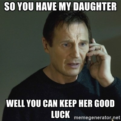 I don't know who you are... - SO YOU HAVE MY DAUGHTER  WELL YOU CAN KEEP HER GOOD LUCK