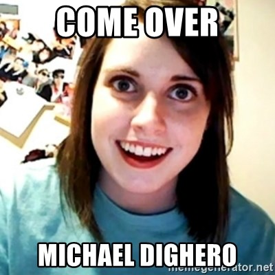Overly Obsessed Girlfriend - COME OVER MICHAEL DIGHERO