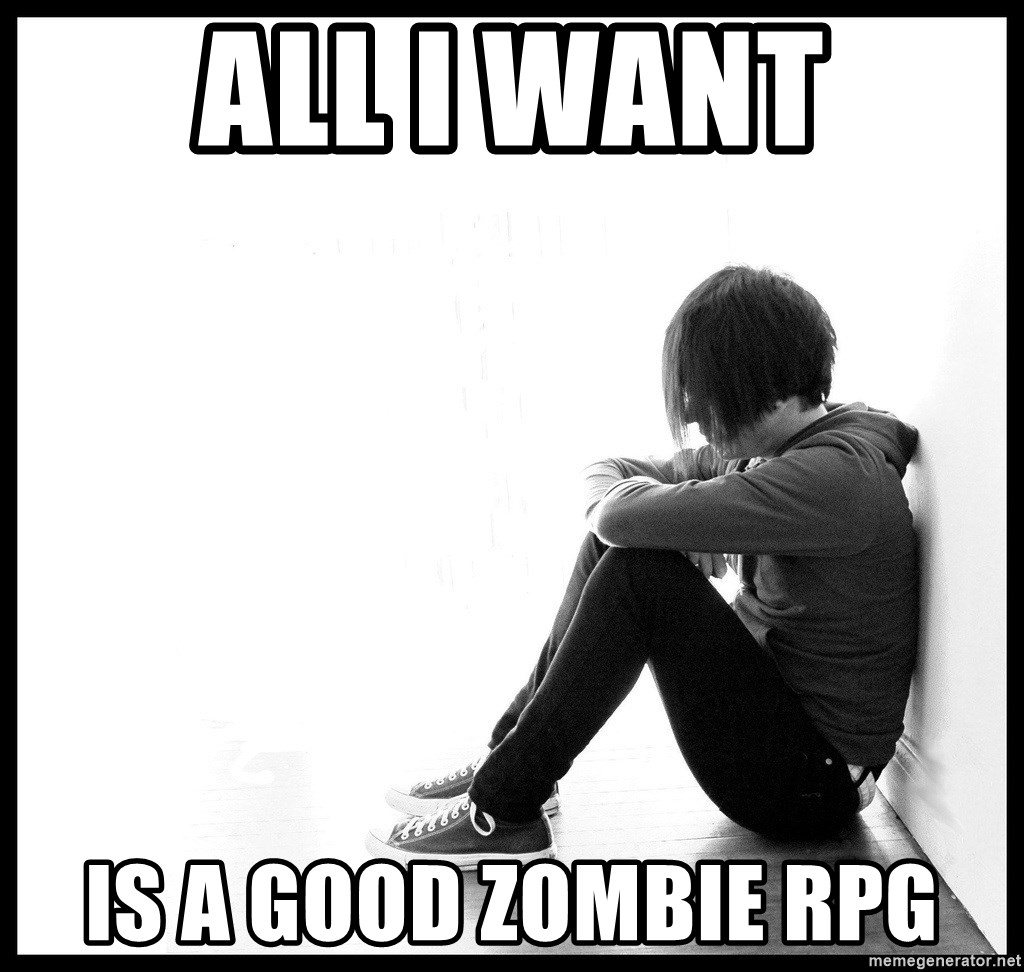 First World Problems - All I want Is a good zombie rpg